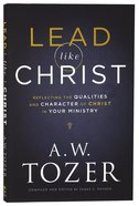 Lead Like Christ: Reflecting the Qualities and Character of Christ in Your Ministry (New Tozer Collection Series) Paperback