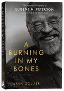 A Burning in My Bones: Authorised Biography of Eugene Peterson, Translator of the Message Hardback