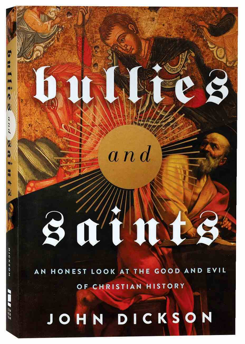 Bullies and Saints: An Honest Look At the Good and Evil of Christian History Paperback