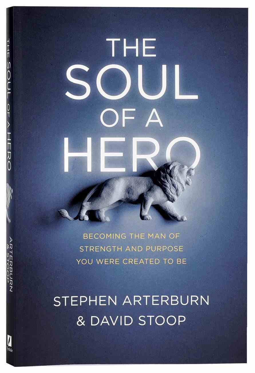The Soul of a Hero: Becoming the Man of Strength and Purpose You Were Created to Be Paperback