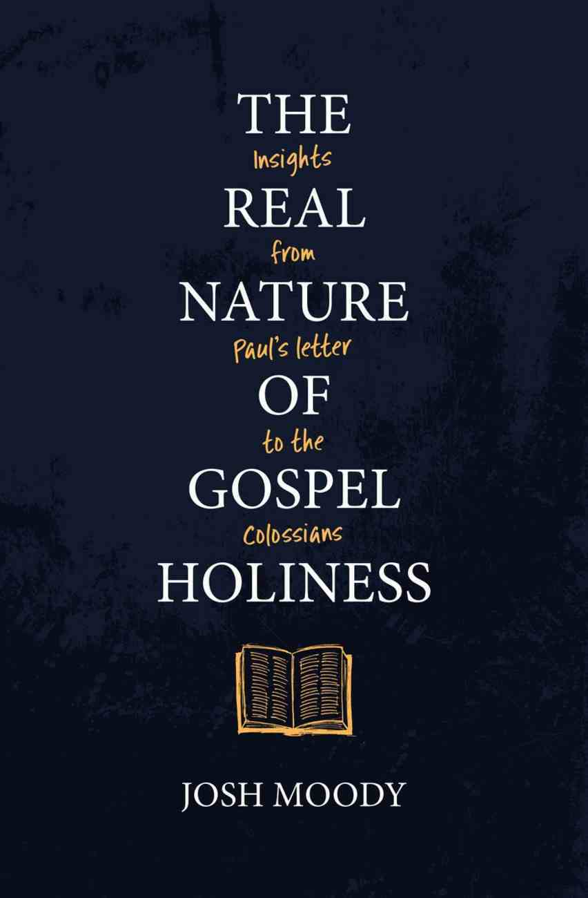 The Real Nature of Gospel Holiness: Insights From Paul's Letters to the Colossians Paperback