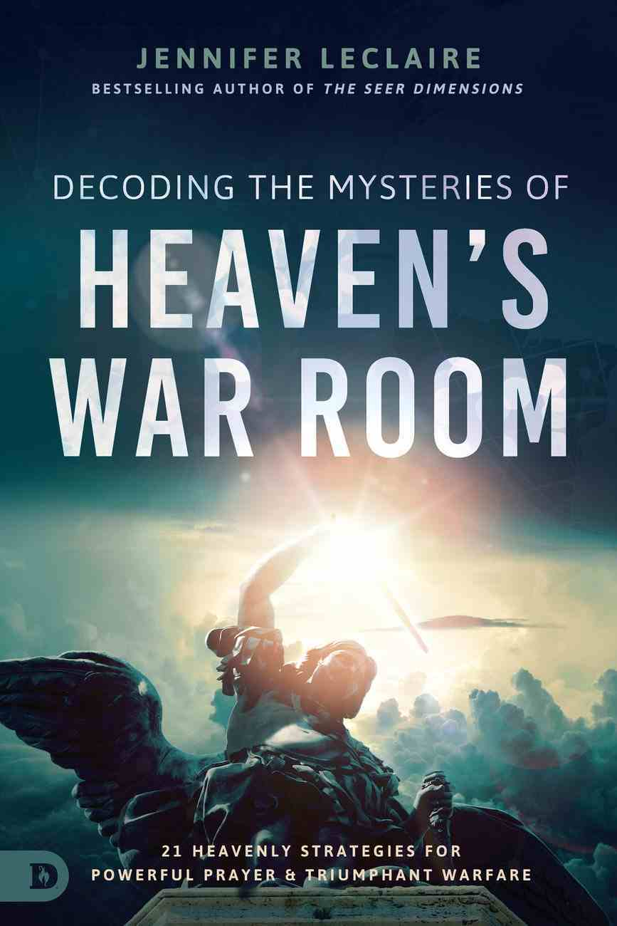 Decoding the Mysteries of Heaven's War Room: 21 Heavenly Strategies For Powerful Prayer and Triumphant Warfare Paperback
