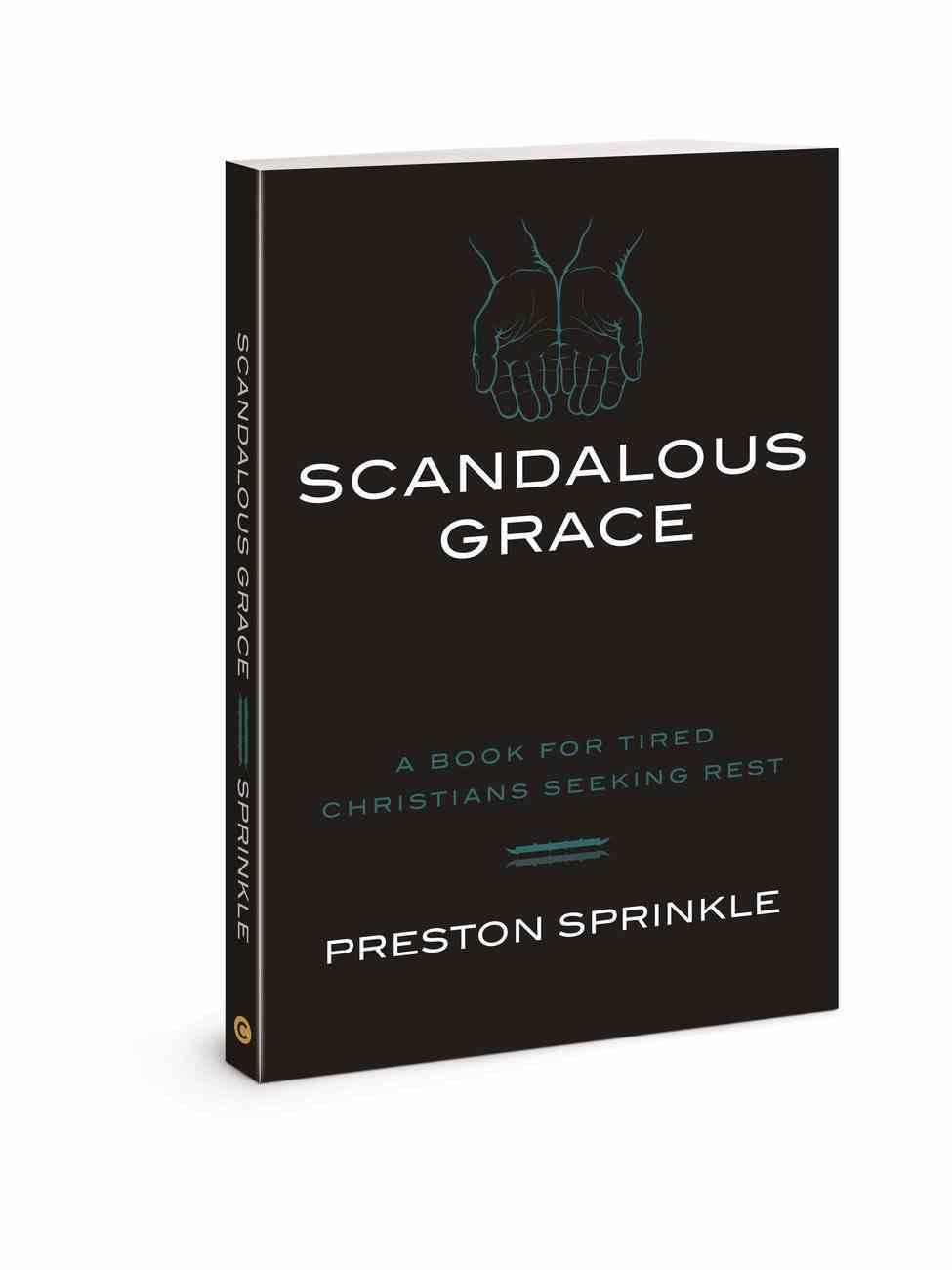 Scandalous Grace: A Book For Tired Christians Seeking Rest Paperback