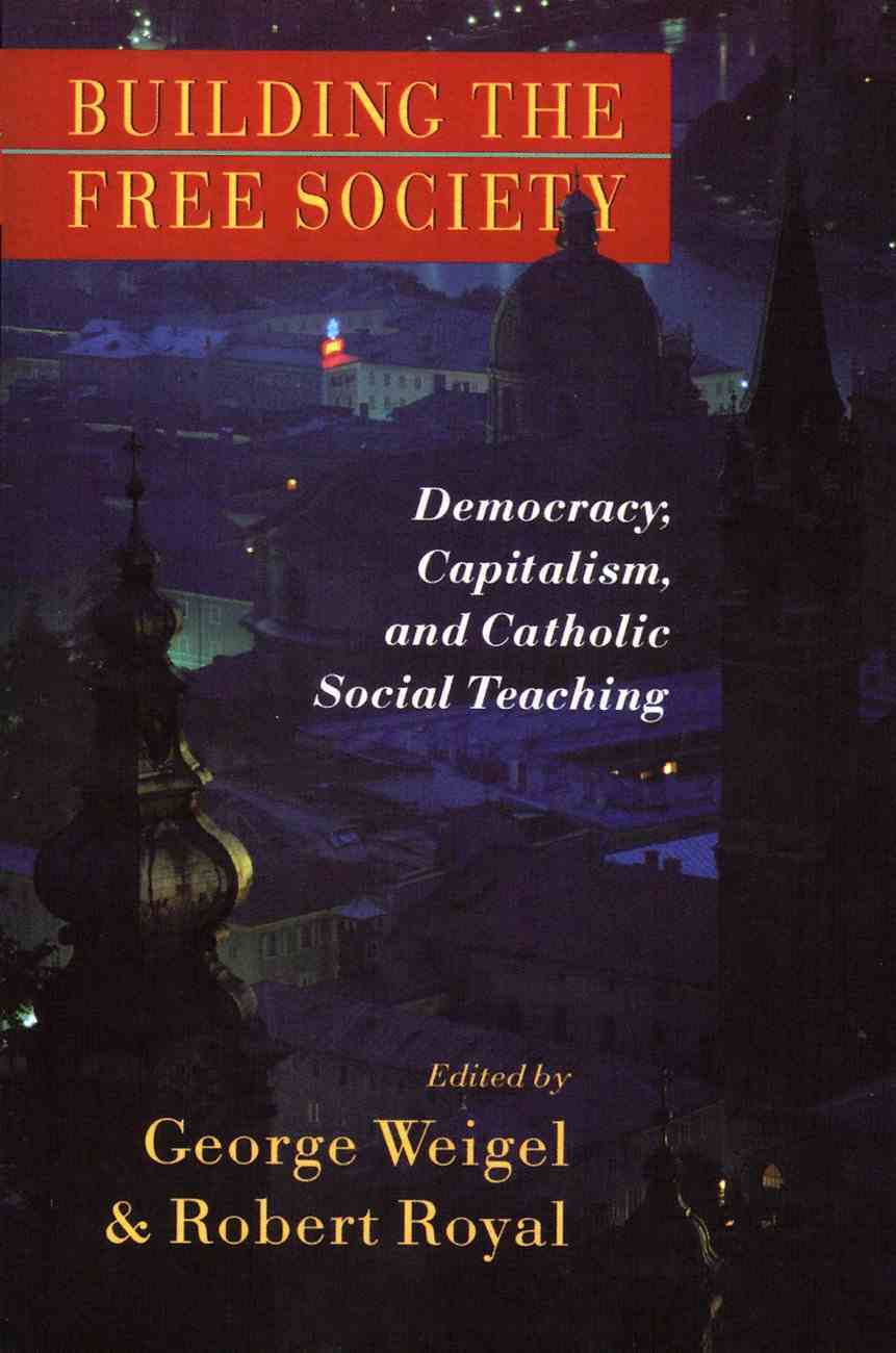 Building the Free Society: Democracy, Capitalism, and Catholic Social Teaching Paperback
