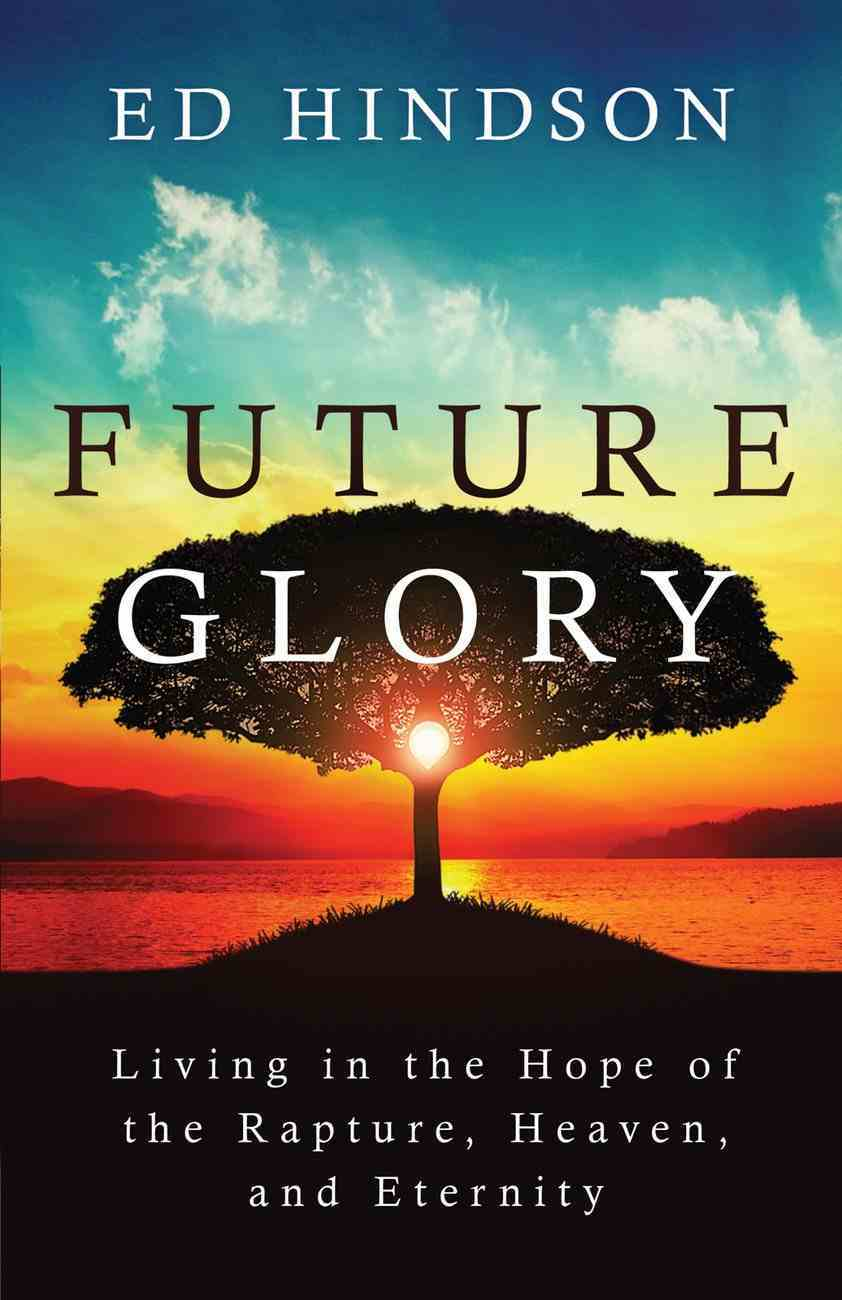 Future Glory: Living in the Hope of the Rapture, Heaven, and Eternity Paperback