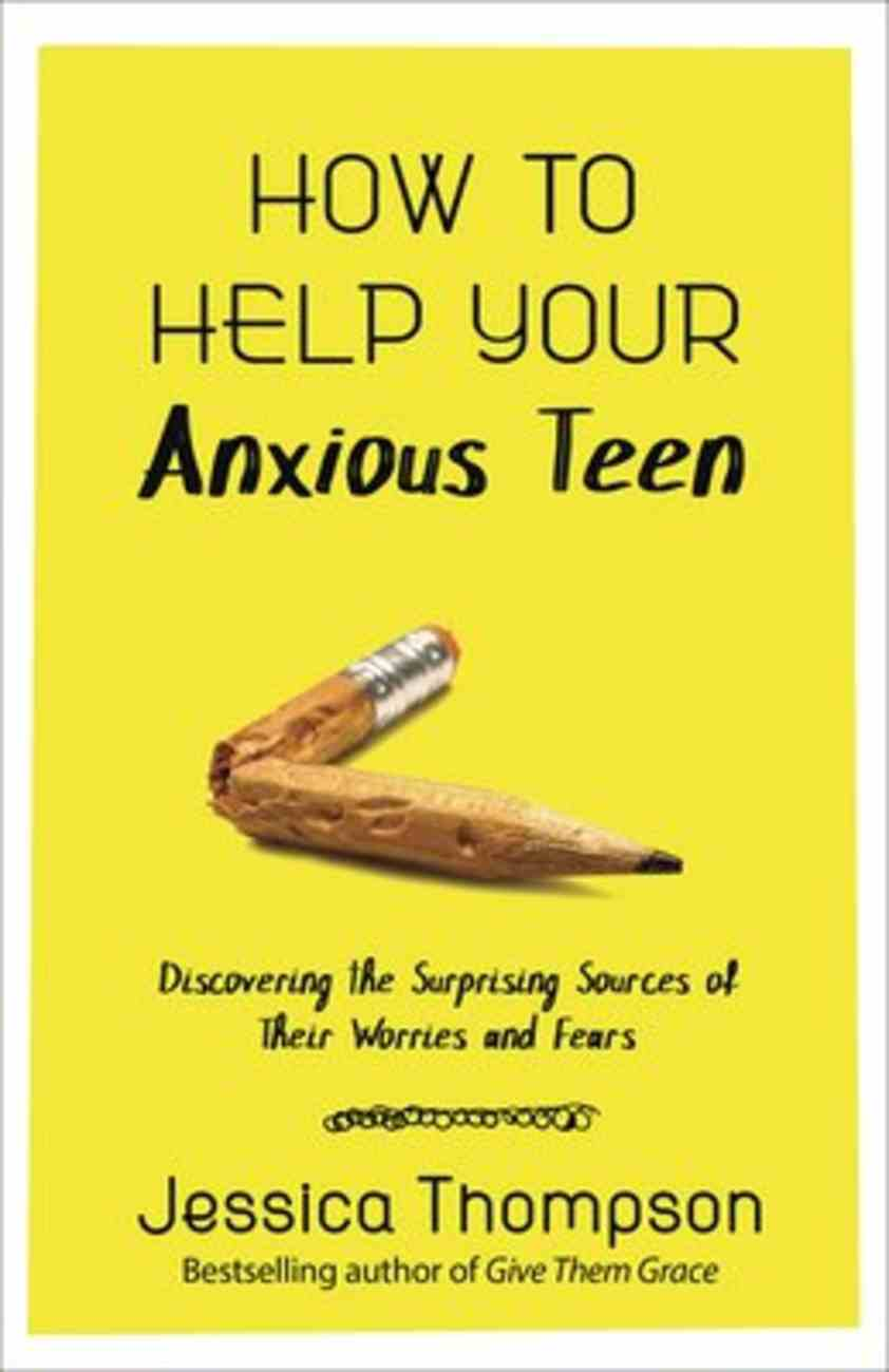 How to Help Your Anxious Teen: Discovering the Surprising Sources of Their Worries and Fears Paperback