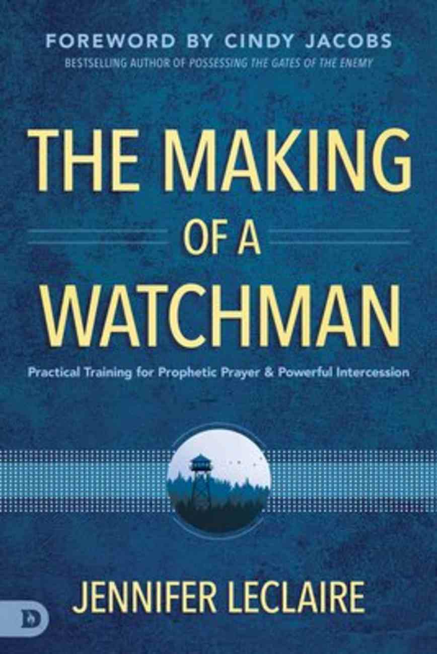 The Making of a Watchman: Practical Training For Prophetic Prayer and Powerful Intercession Paperback