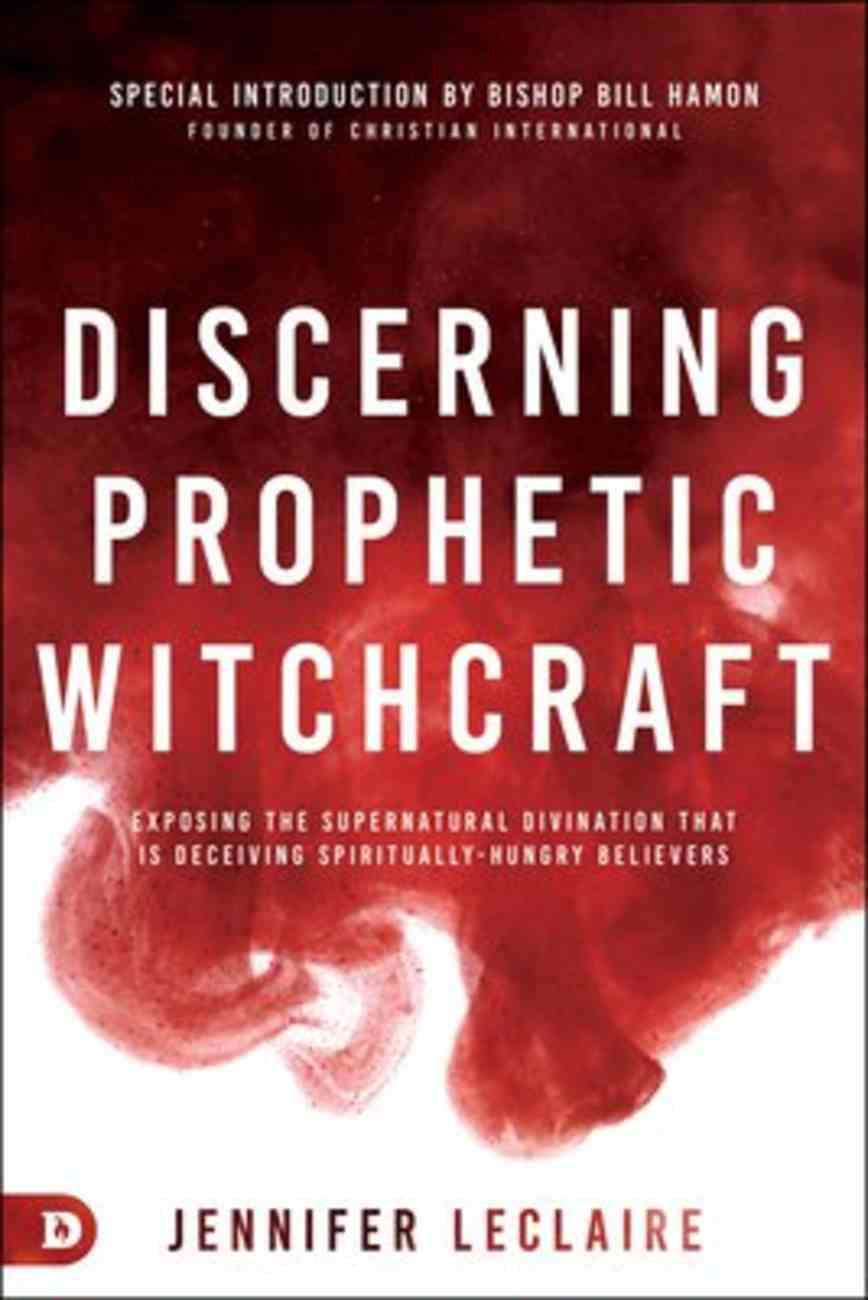 Discerning Prophetic Witchcraft: Exposing the Supernatural Divination That is Deceiving Spiritually-Hungry Believers Paperback