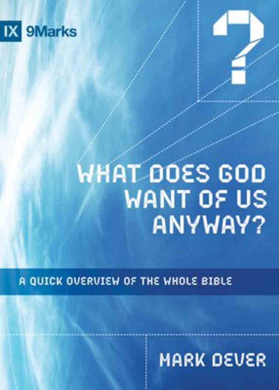 What Does God Want of Us Anyway?: A Quick Overview of the Whole Bible (9marks Series) Paperback