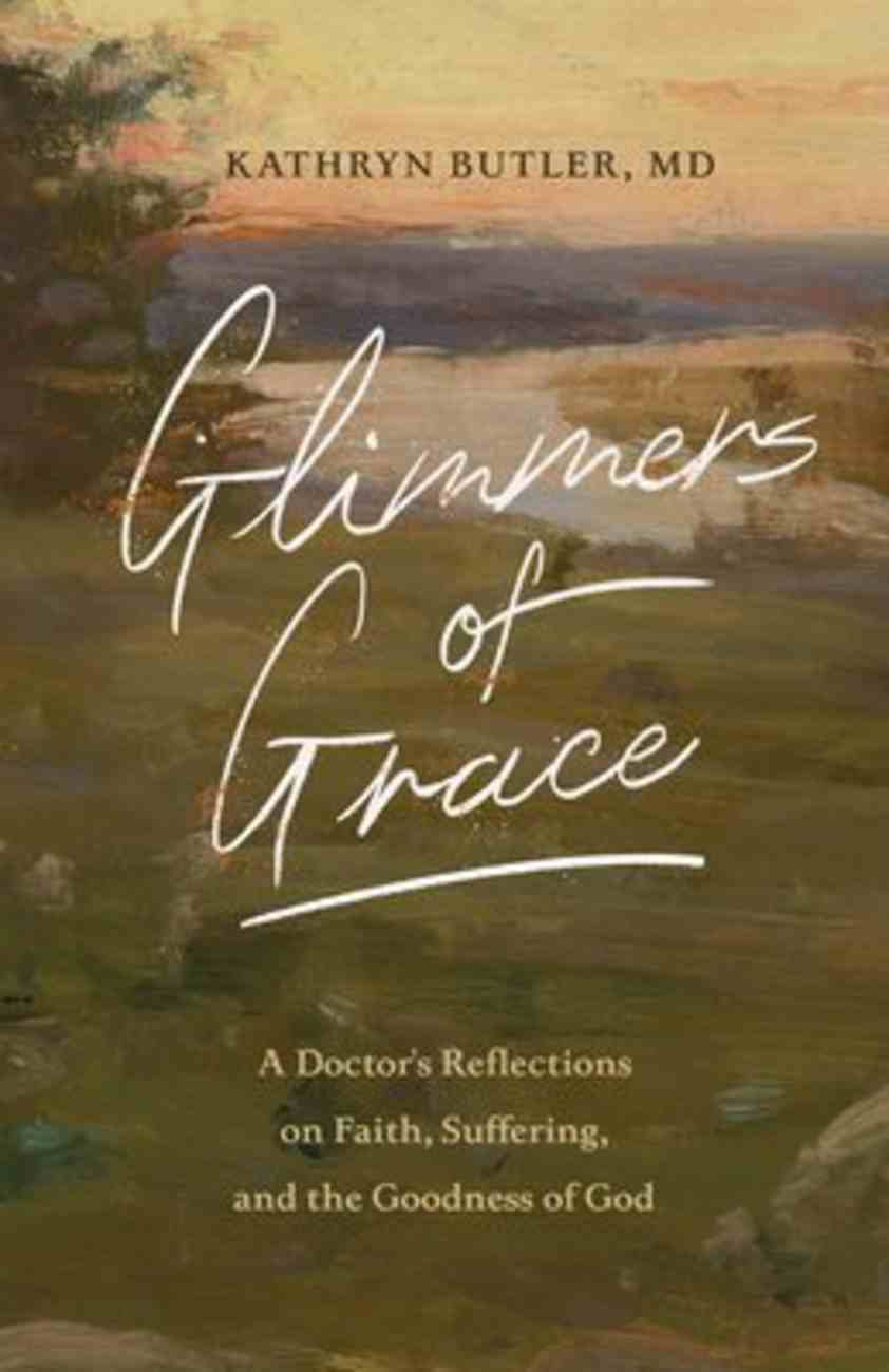 Glimmers of Grace: A Doctor's Reflections on Faith, Suffering, and the Goodness of God Paperback