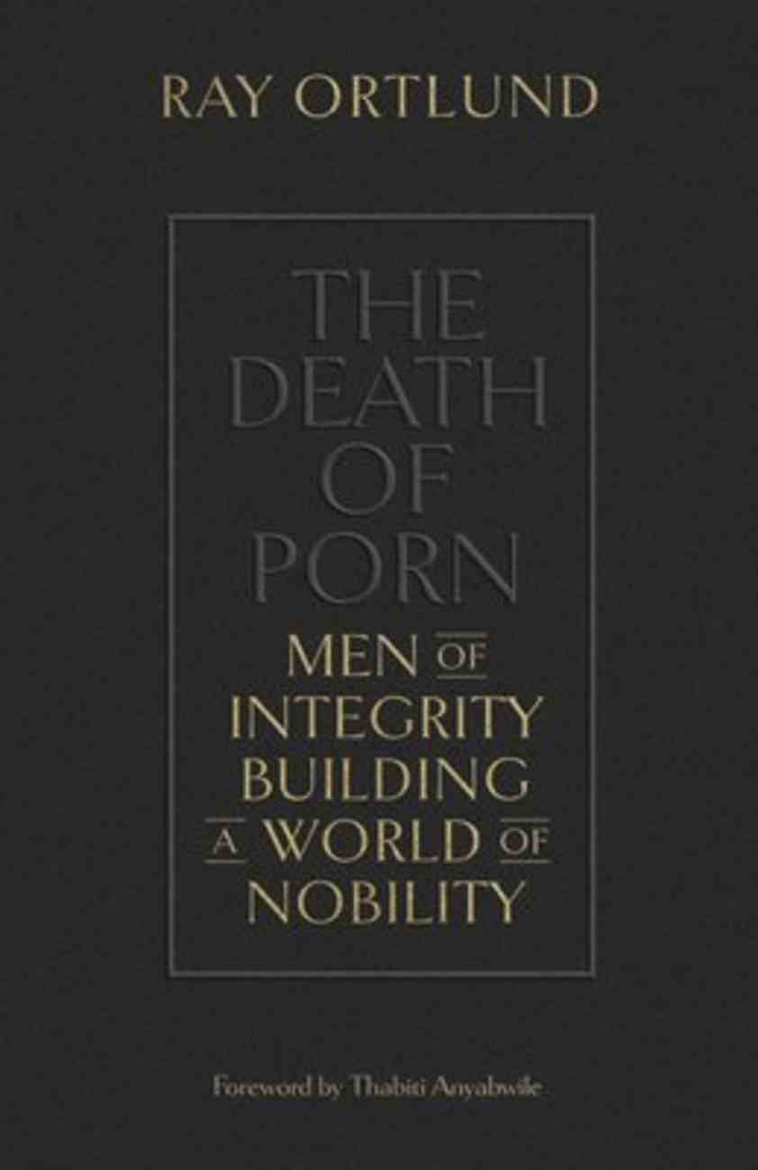 The Death of Porn: Men of Integrity Building a World of Nobility Paperback
