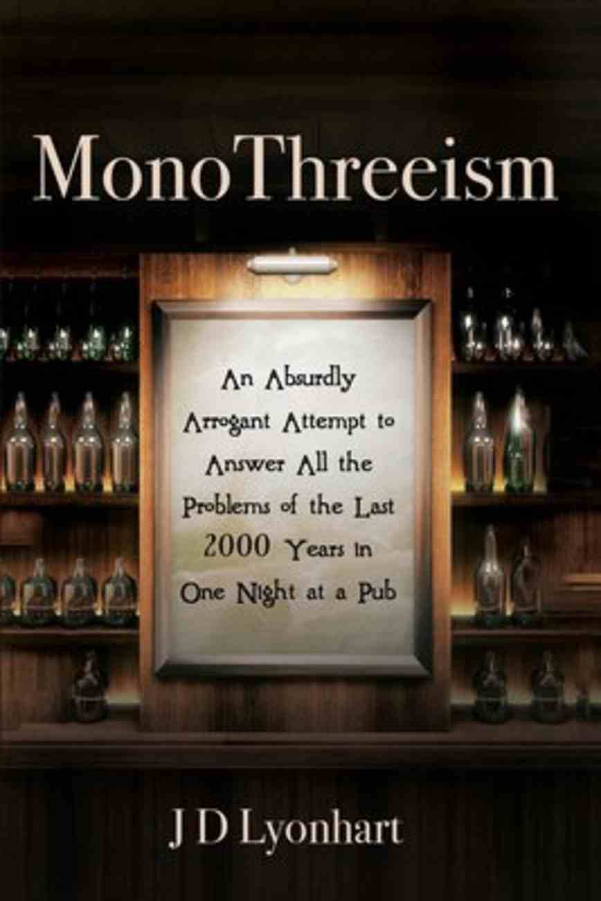 Monothreeism: An Absurdly Arrogant Attempt to Answer All the Problems of the Last 2000 Years in One Night At a Pub Paperback