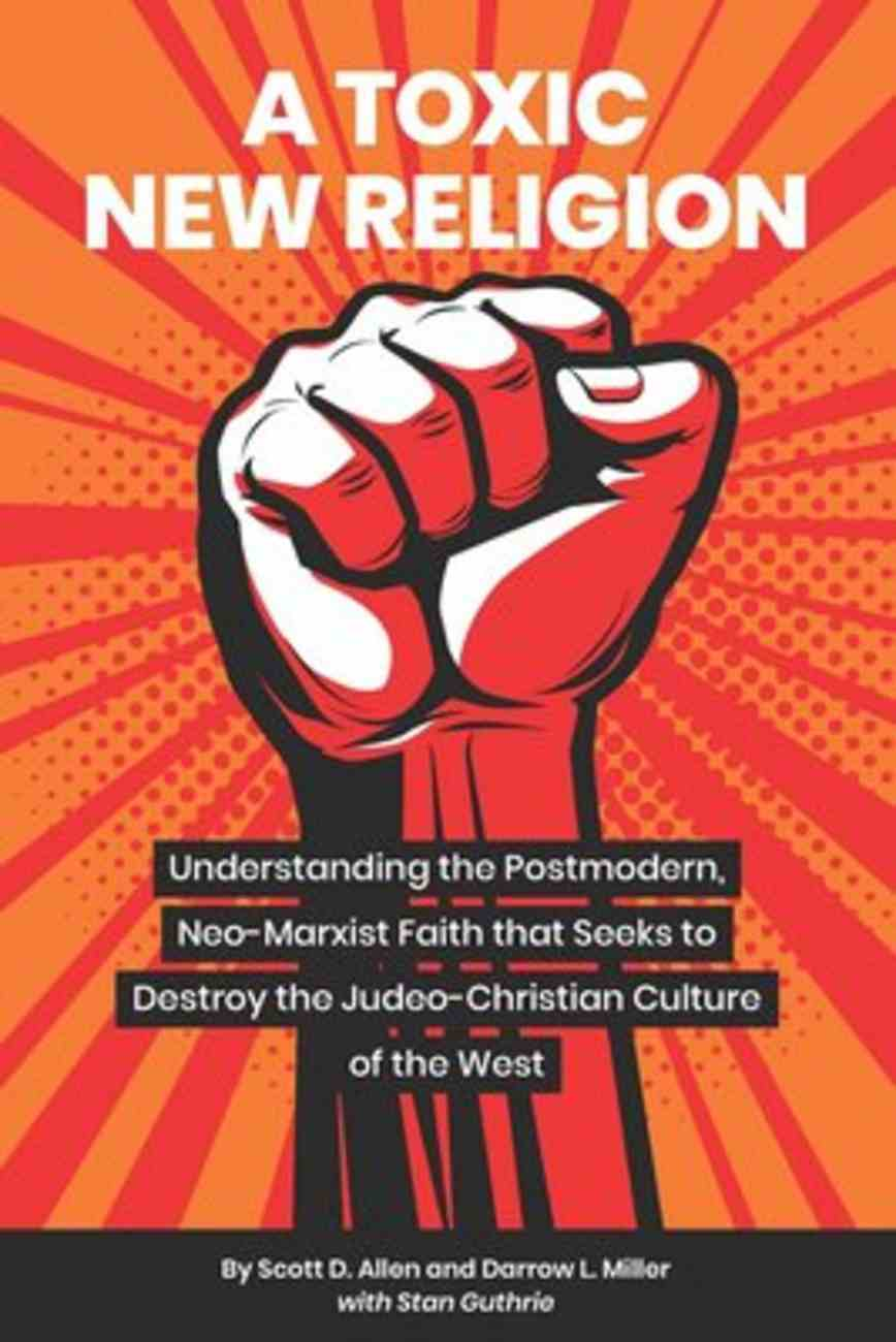 A Toxic New Religion: Understanding the Postmodern, Neo-Marxist Faith That Seeks to Destroy the Judeo-Christian Culture of the West Paperback