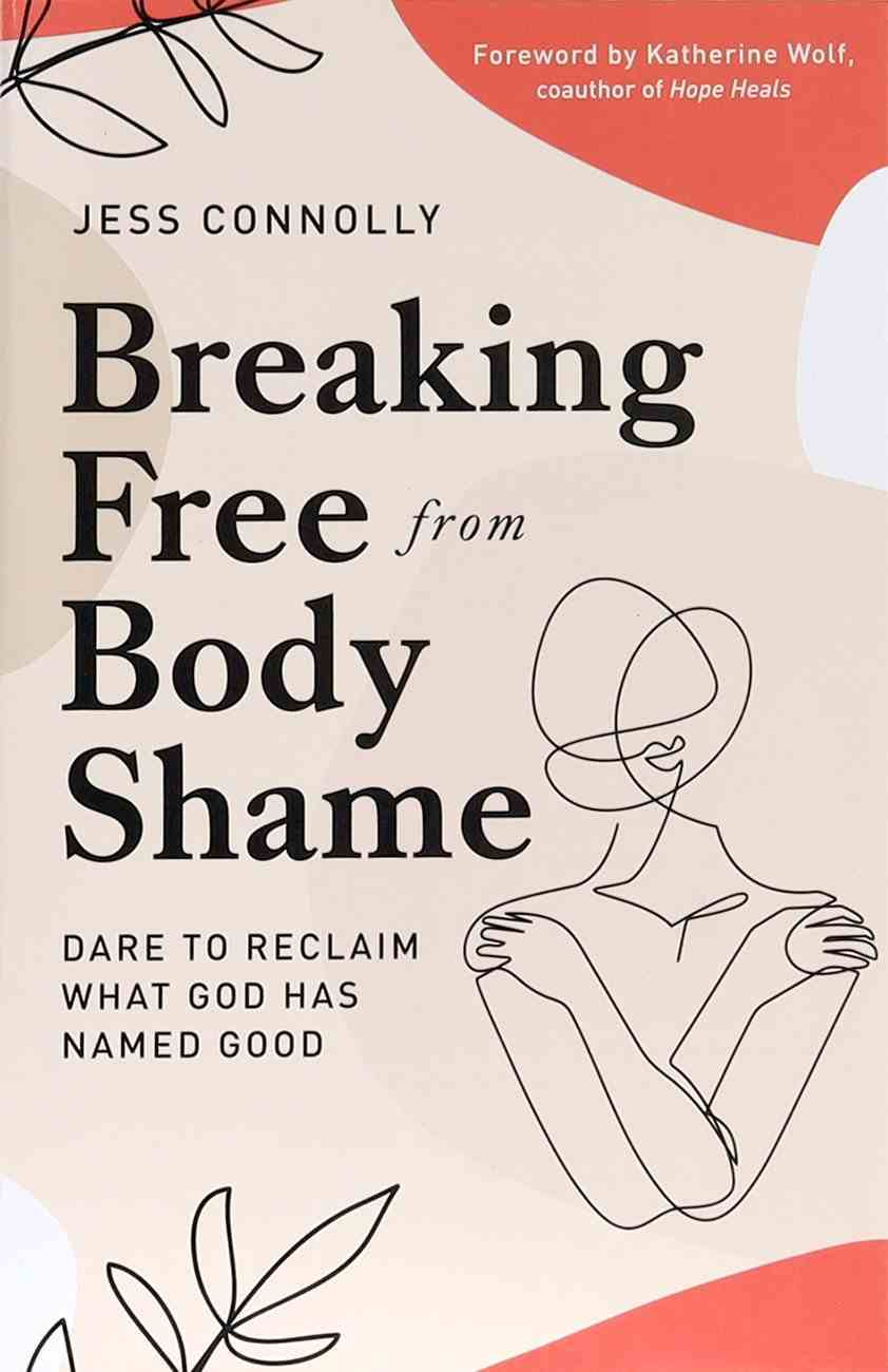 Breaking Free From Body Shame: Dare to Reclaim What God Has Named Good Paperback