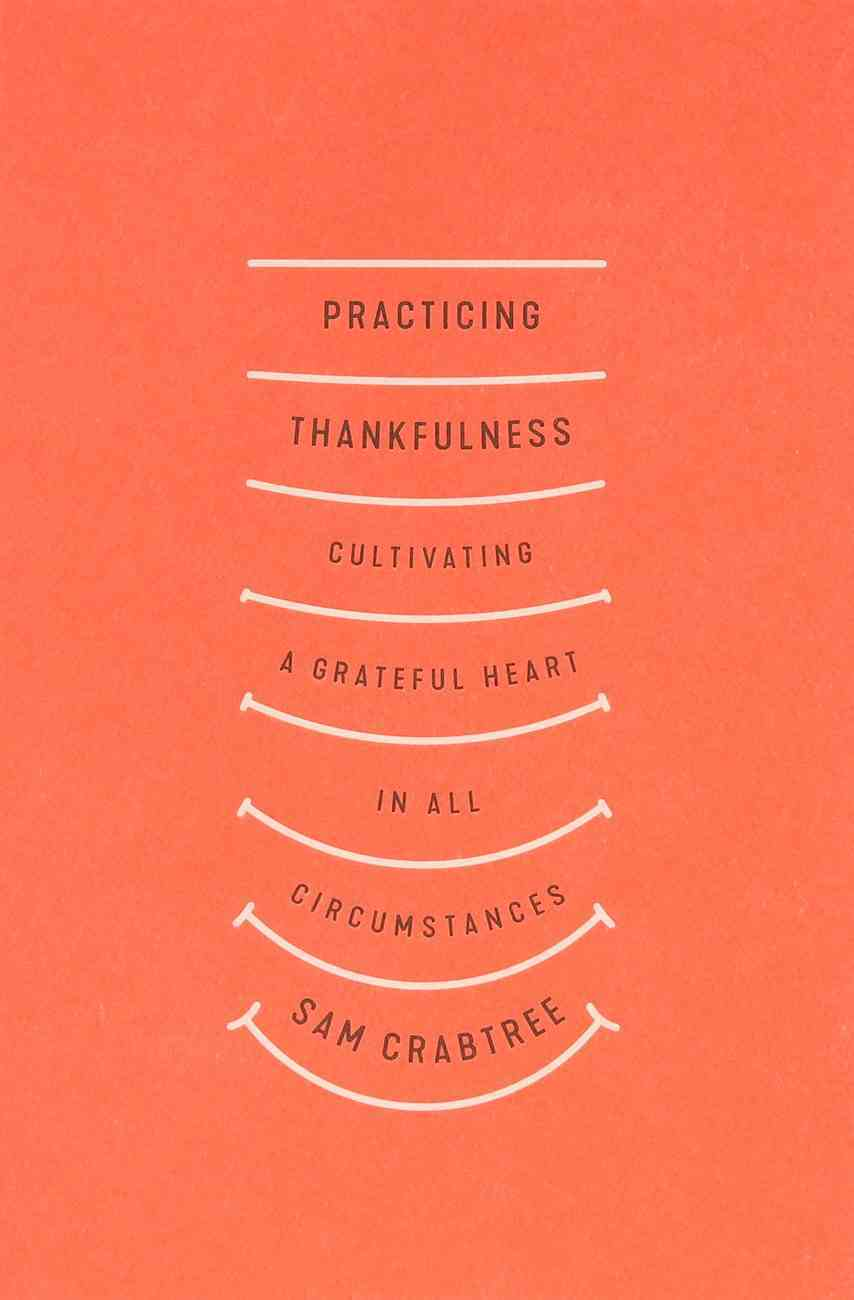 Practicing Thankfulness: Cultivating a Grateful Heart in All Circumstances Paperback