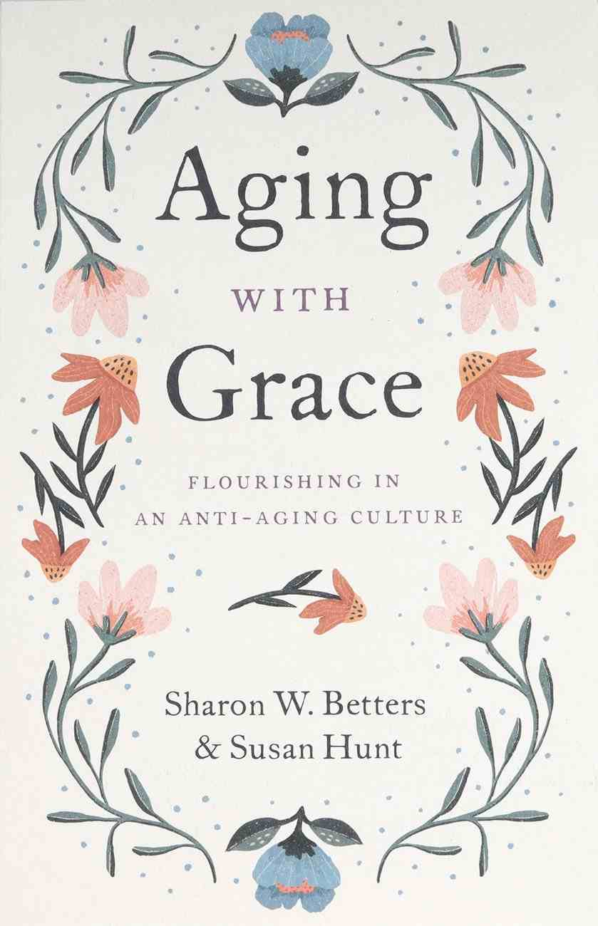 Aging With Grace: Flourishing in An Anti-Aging Culture Paperback