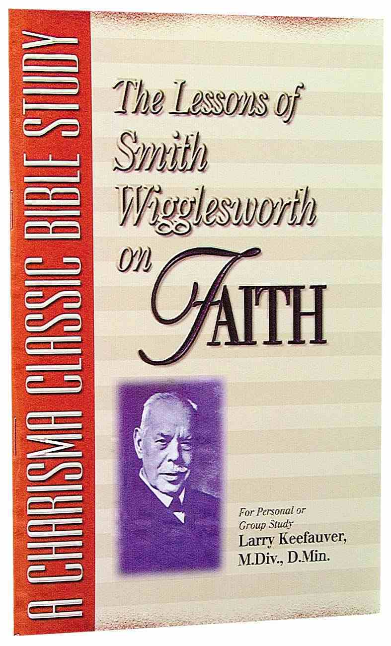 The Lessons of Smith Wigglesworth on Faith Paperback